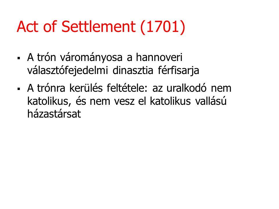 Act of Settlement (1701)  A trón várományosa a hannoveri választófejedelmi dinasztia férfisarja  A trónra kerülés feltétele: az uralkodó nem katolik