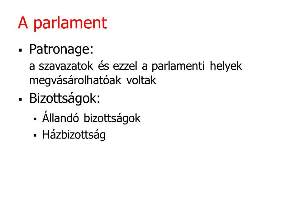 A parlament  Patronage: a szavazatok és ezzel a parlamenti helyek megvásárolhatóak voltak  Bizottságok:  Állandó bizottságok  Házbizottság