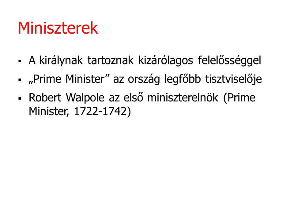 """Miniszterek  A királynak tartoznak kizárólagos felelősséggel  """"Prime Minister"""" az ország legfőbb tisztviselője  Robert Walpole az első minisztereln"""
