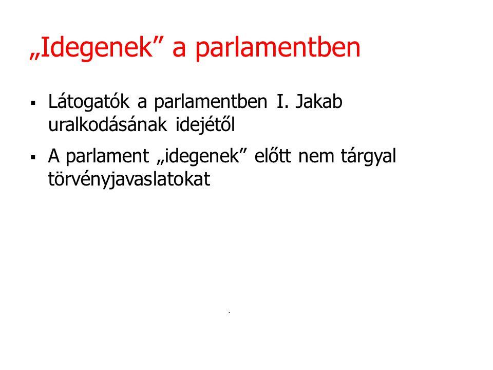 """""""Idegenek"""" a parlamentben  Látogatók a parlamentben I. Jakab uralkodásának idejétől  A parlament """"idegenek"""" előtt nem tárgyal törvényjavaslatokat."""