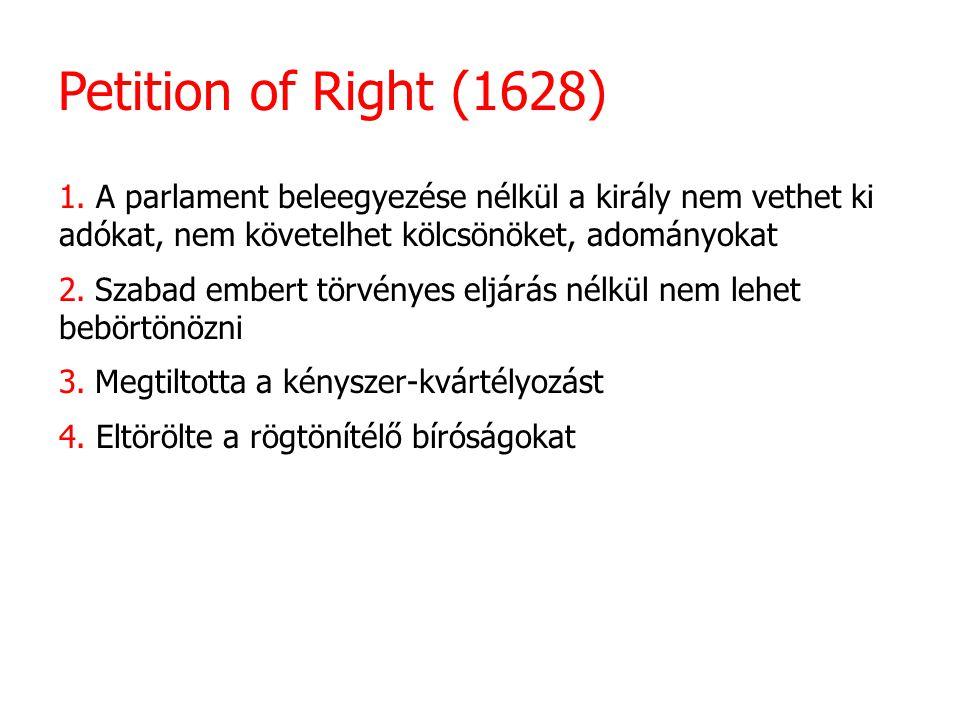 Petition of Right (1628) 1. A parlament beleegyezése nélkül a király nem vethet ki adókat, nem követelhet kölcsönöket, adományokat 2. Szabad embert tö