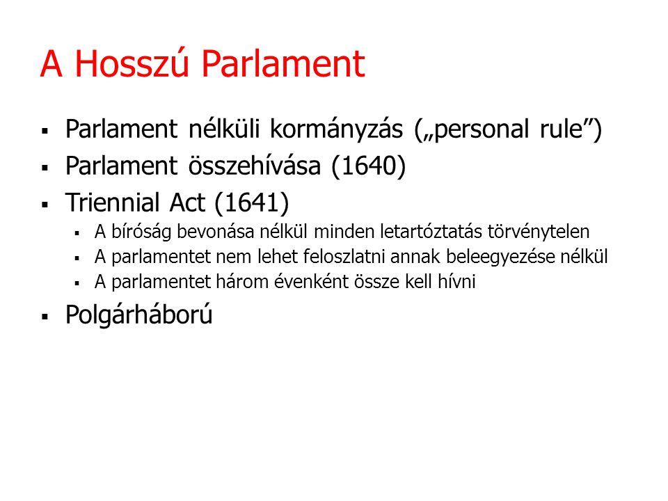 """A Hosszú Parlament  Parlament nélküli kormányzás (""""personal rule"""")  Parlament összehívása (1640)  Triennial Act (1641)  A bíróság bevonása nélkül"""