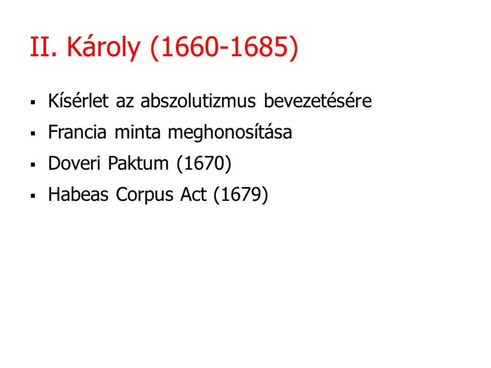II. Károly (1660-1685)  Kísérlet az abszolutizmus bevezetésére  Francia minta meghonosítása  Doveri Paktum (1670)  Habeas Corpus Act (1679)