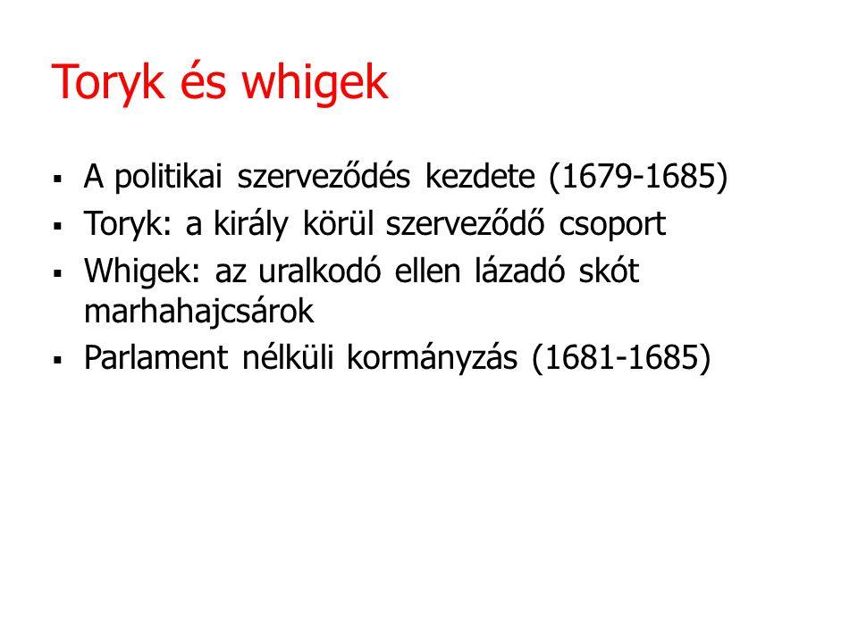 Toryk és whigek  A politikai szerveződés kezdete (1679-1685)  Toryk: a király körül szerveződő csoport  Whigek: az uralkodó ellen lázadó skót marha