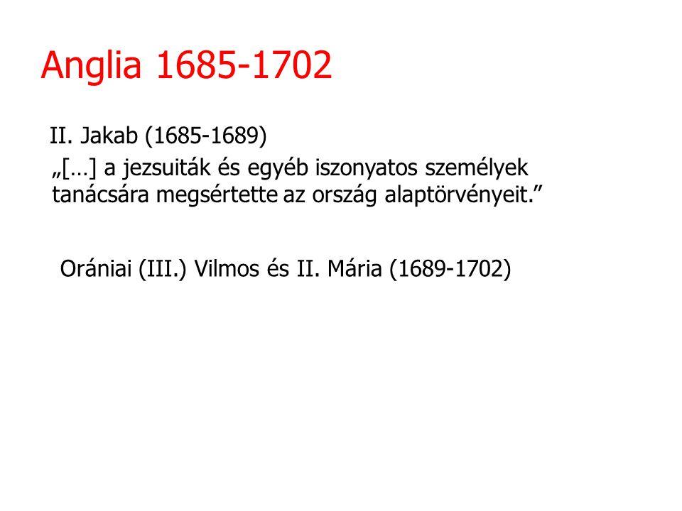 """Anglia 1685-1702 II. Jakab (1685-1689) Orániai (III.) Vilmos és II. Mária (1689-1702) """"[…] a jezsuiták és egyéb iszonyatos személyek tanácsára megsért"""