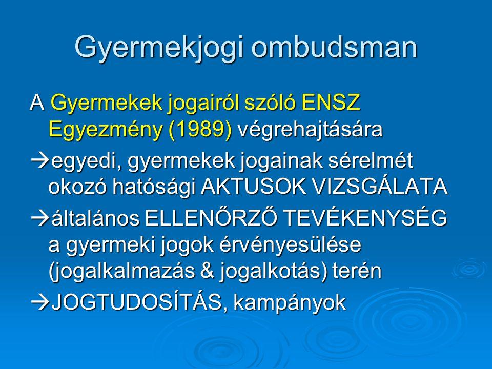Gyermekjogi ombudsman A Gyermekek jogairól szóló ENSZ Egyezmény (1989) végrehajtására  egyedi, gyermekek jogainak sérelmét okozó hatósági AKTUSOK VIZSGÁLATA  általános ELLENŐRZŐ TEVÉKENYSÉG a gyermeki jogok érvényesülése (jogalkalmazás & jogalkotás) terén  JOGTUDOSÍTÁS, kampányok