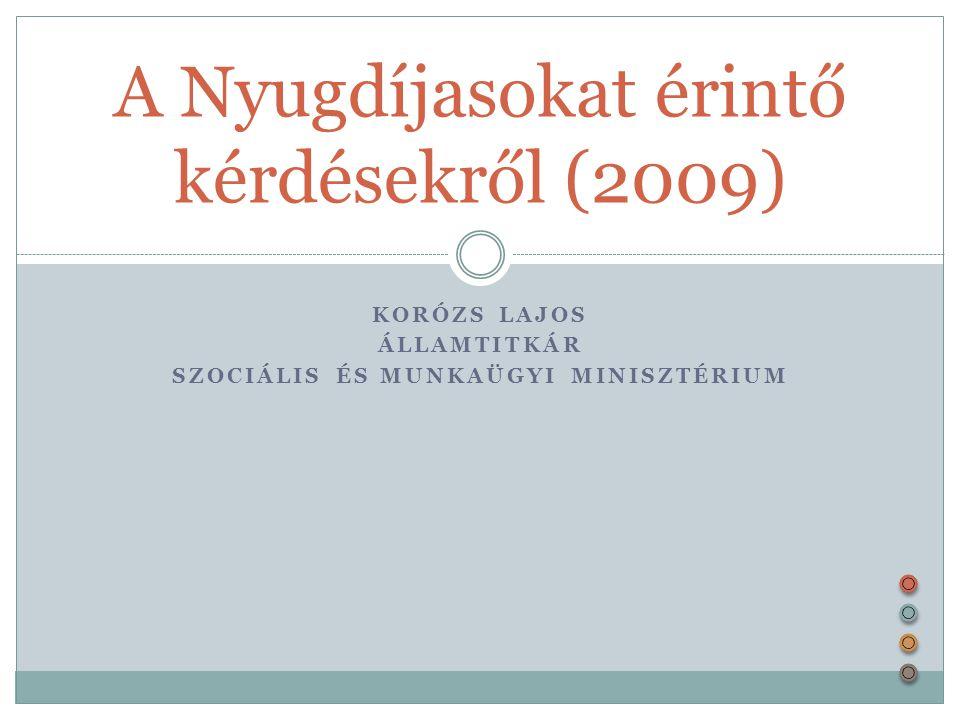 KORÓZS LAJOS ÁLLAMTITKÁR SZOCIÁLIS ÉS MUNKAÜGYI MINISZTÉRIUM A Nyugdíjasokat érintő kérdésekről (2009)