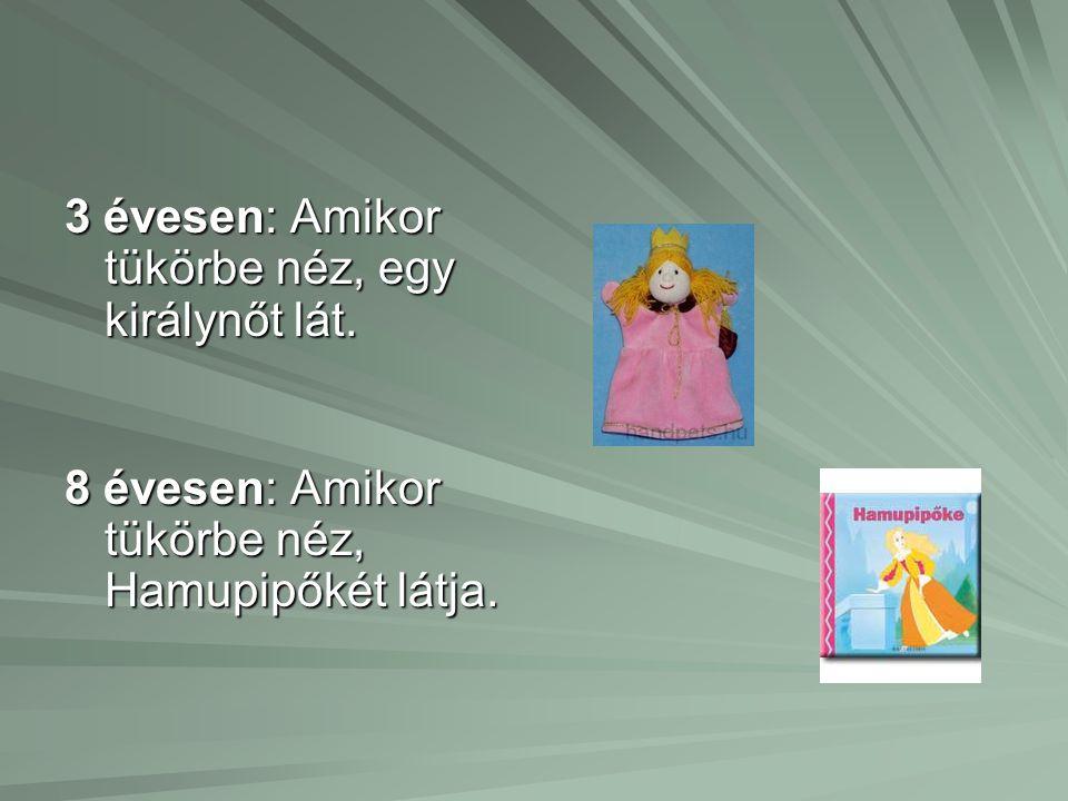 3 évesen: Amikor tükörbe néz, egy királynőt lát. 8 évesen: Amikor tükörbe néz, Hamupipőkét látja.