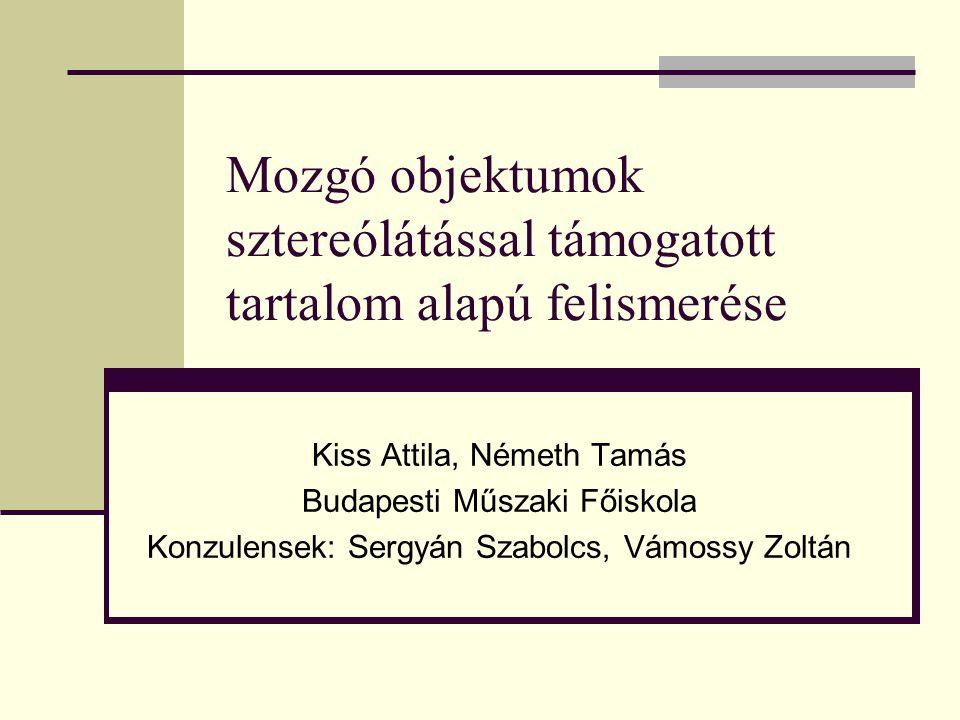 Kiss Attila, Németh Tamás Budapesti Műszaki Főiskola Konzulensek: Sergyán Szabolcs, Vámossy Zoltán Mozgó objektumok sztereólátással támogatott tartalom alapú felismerése