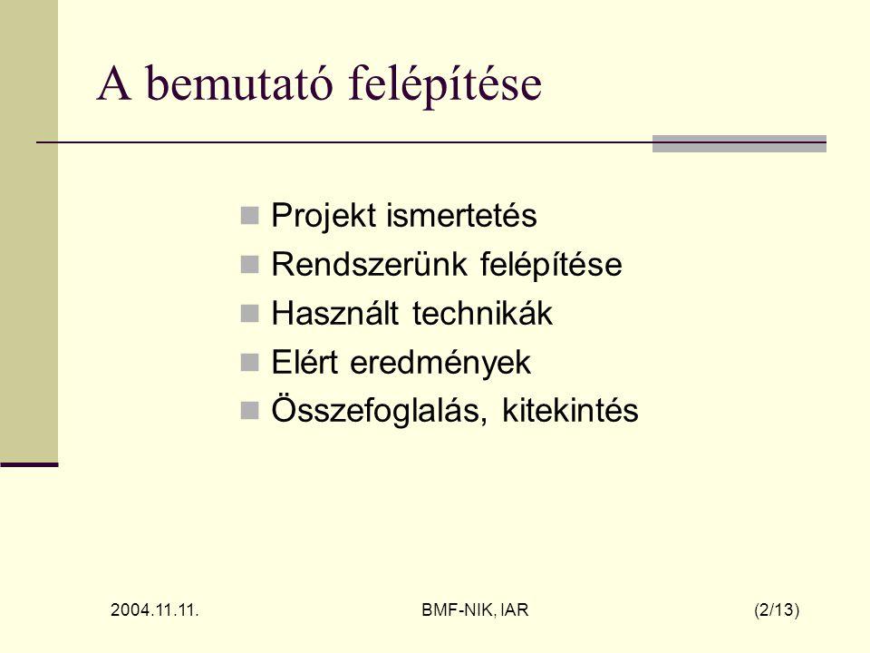 2004.11.11. BMF-NIK, IAR (2/13) A bemutató felépítése Projekt ismertetés Rendszerünk felépítése Használt technikák Elért eredmények Összefoglalás, kit
