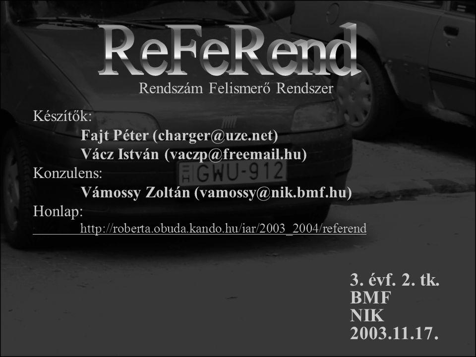 Készítők: Fajt Péter (charger@uze.net) Vácz István (vaczp@freemail.hu) Konzulens: Vámossy Zoltán (vamossy@nik.bmf.hu) Honlap: http://roberta.obuda.kando.hu/iar/2003_2004/referend Rendszám Felismerő Rendszer 3.