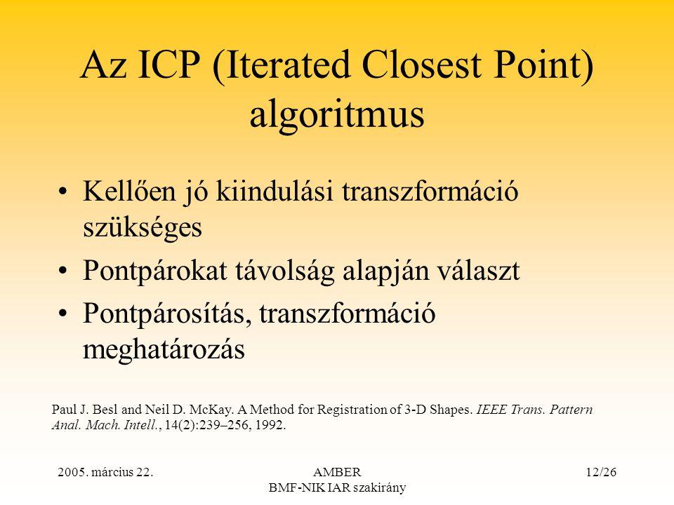 2005. március 22.AMBER BMF-NIK IAR szakirány 12/26 Az ICP (Iterated Closest Point) algoritmus Kellően jó kiindulási transzformáció szükséges Pontpárok