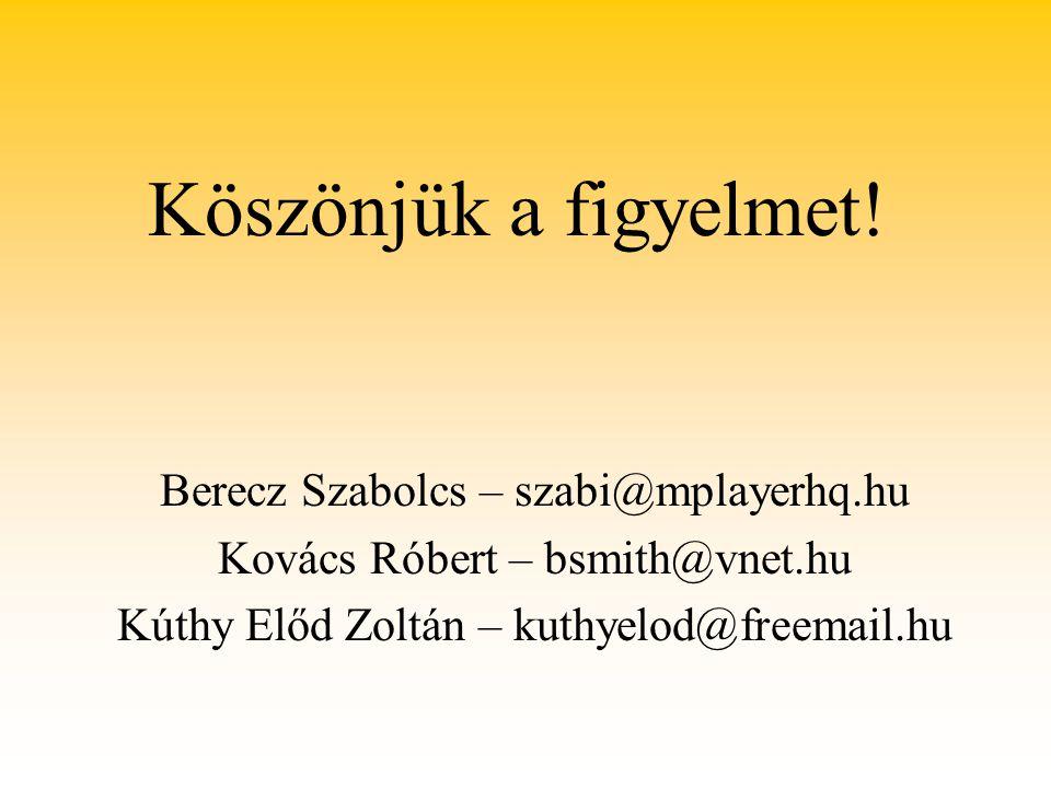 Köszönjük a figyelmet! Berecz Szabolcs – szabi@mplayerhq.hu Kovács Róbert – bsmith@vnet.hu Kúthy Előd Zoltán – kuthyelod@freemail.hu