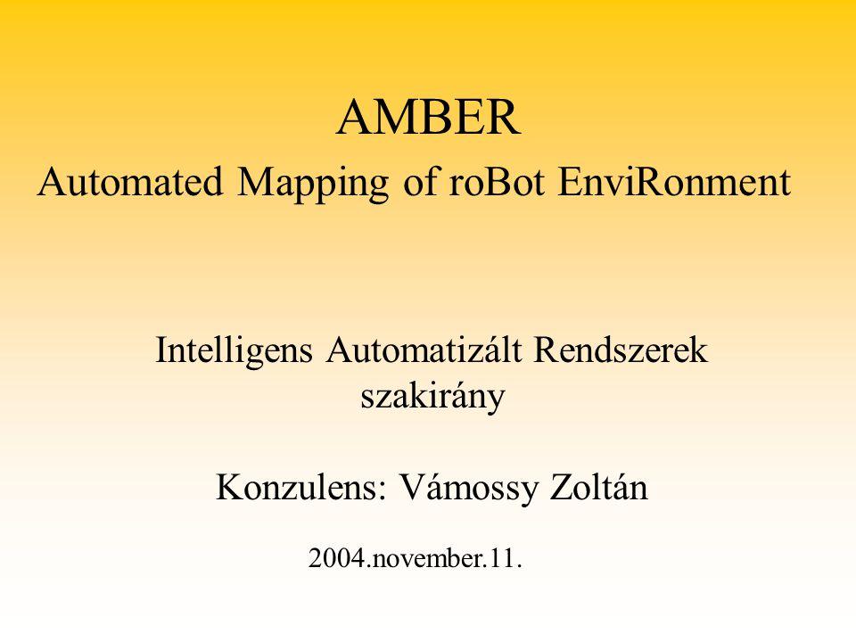 AMBER Intelligens Automatizált Rendszerek szakirány Konzulens: Vámossy Zoltán Automated Mapping of roBot EnviRonment 2004.november.11.
