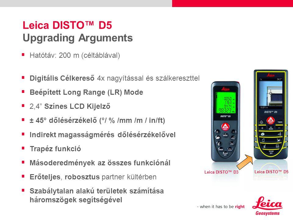 Leica DISTO™ D5 Upgrading Arguments Leica DISTO™ D3 Leica DISTO™ D5  Hatótáv: 200 m (céltáblával)  Digitális Célkereső 4x nagyítással és szálkereszttel  Beépített Long Range (LR) Mode  2,4 Színes LCD Kijelző  ± 45° dőlésérzékelő (°/ % /mm /m / in/ft)  Indirekt magasságmérés dőlésérzékelővel  Trapéz funkció  Másoderedmények az összes funkciónál  Erőteljes, robosztus partner kültérben  Szabálytalan alakú területek számítása háromszögek segítségével