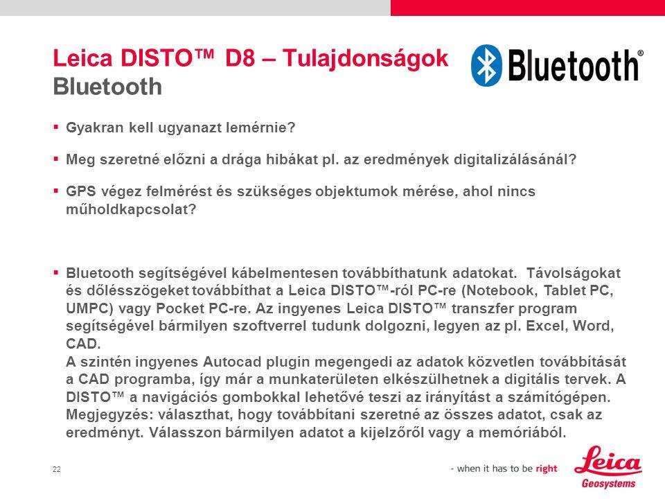 23 Leica DISTO™ D8 – Tulajdonságok Bluetooth A funkció célcsoportjai: Építészek – vázlatok készítése, kiegészítése Földmérő – rejtett pontok mérése GPS alkalmazásnál Ingatlan felmérés, becslés, biztosító cégek Padlóburkoló, szobafestő – számítások a munkaterületen Ablakkészítő– ablak előre legyártásához végzett mérések Sok egyéb …