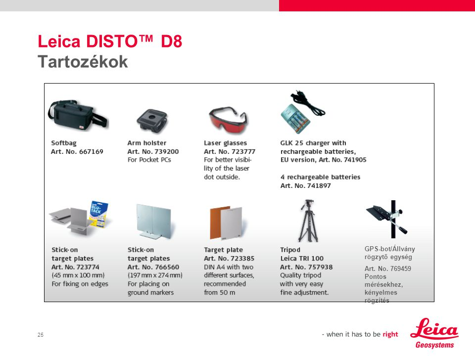 26 Fontos tartozékok Leica DISTO™ D8-hoz Erős partnerek egy erős eszközhöz Nagy távolságba történő mérések vagy indirekt méréseknél javasolt valamely tartozék használata az alábbiak közül: + Stabil állapot + flexibilis használat + pontos célzást tesz lehetővé indirekt méréseknél - csekély hibalehetőség köszönhetően a mozgótengely és a lézertengely közti távolságnak + Stabil állapot + flexibilis használat + pontos célzást tesz lehetővé indirekt méréseknél + abszolút pontos köszönhetően a mozgó pontnak a lézer tengelyében Állványfej eltávolítva