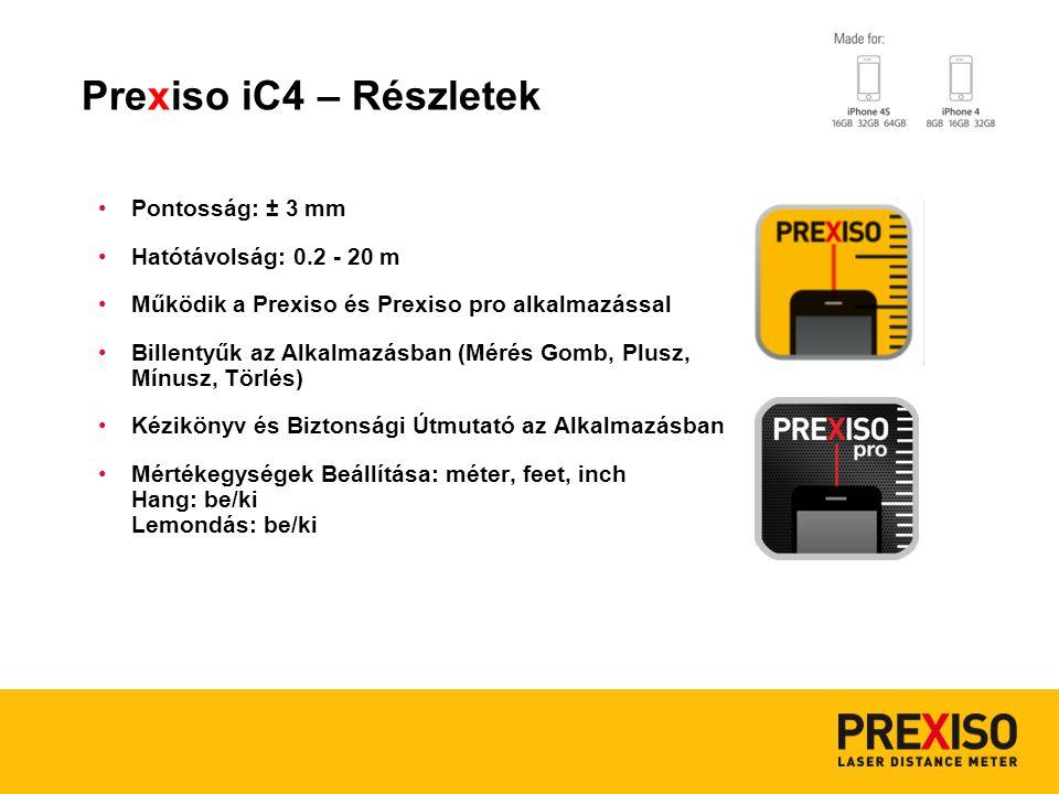 Pontosság: ± 3 mm Hatótávolság: 0.2 - 20 m Működik a Prexiso és Prexiso pro alkalmazással Billentyűk az Alkalmazásban (Mérés Gomb, Plusz, Mínusz, Törlés) Kézikönyv és Biztonsági Útmutató az Alkalmazásban Mértékegységek Beállítása: méter, feet, inch Hang: be/ki Lemondás: be/ki Prexiso iC4 – Részletek