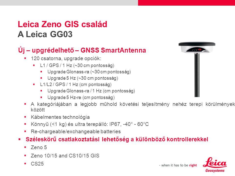 Új – upgrédelhető – GNSS SmartAntenna  120 csatorna, upgrade opciók:  L1 / GPS / 1 Hz (~30 cm pontosság)  Upgrade Glonass-ra (~30 cm pontosság)  Upgrade 5 Hz (~30 cm pontosság)  L1/L2 / GPS / 1 Hz (cm pontosság)  Upgrade Glonass-ra / 1 Hz (cm pontosság)  Upgrade 5 Hz-re (cm pontosság)  A kategóriájában a legjobb műhold követési teljesítmény nehéz terepi körülmények között  Kábelmentes technológia  Könnyű (<1 kg) és ultra terepálló: IP67, -40° - 60°C  Re-chargeable/exchangeable batteries  Széleskörű csatlakoztatási lehetőség a különböző kontrollerekkel  Zeno 5  Zeno 10/15 and CS10/15 GIS  CS25 Leica Zeno GIS család A Leica GG03