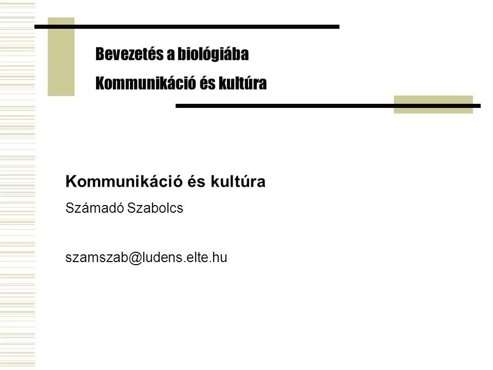 Bevezetés a biológiába Kommunikáció és kultúra Számadó Szabolcs szamszab@ludens.elte.hu
