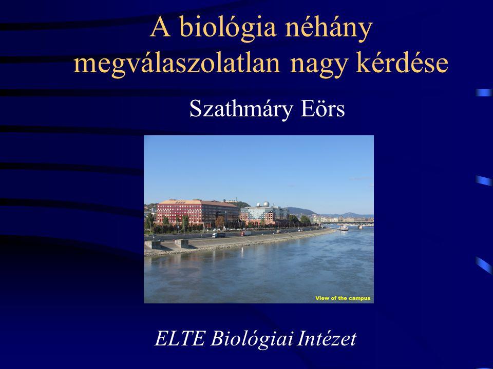 A biológia néhány megválaszolatlan nagy kérdése Szathmáry Eörs ELTE Biológiai Intézet