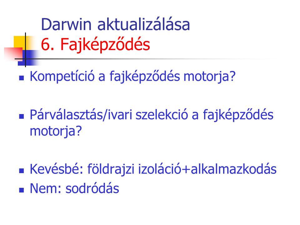 Darwin aktualizálása 6. Fajképződés Kompetíció a fajképződés motorja? Párválasztás/ivari szelekció a fajképződés motorja? Kevésbé: földrajzi izoláció+