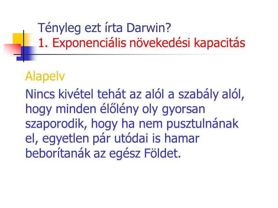 Tényleg ezt írta Darwin? 1. Exponenciális növekedési kapacitás Alapelv Nincs kivétel tehát az alól a szabály alól, hogy minden élőlény oly gyorsan sza