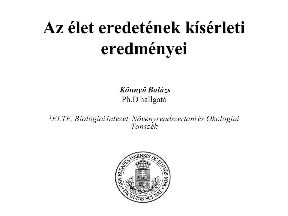 Az élet eredetének kísérleti eredményei Könnyű Balázs Ph.D hallgató 1 ELTE, Biológiai Intézet, Növényrendszertani és Ökológiai Tanszék