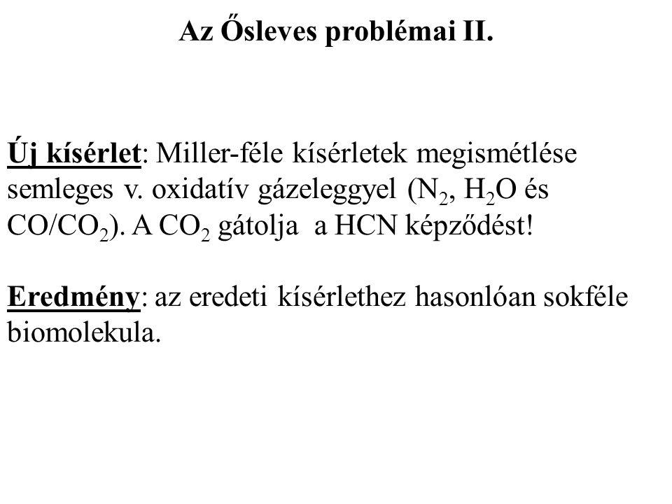Új kísérlet: Miller-féle kísérletek megismétlése semleges v. oxidatív gázeleggyel (N 2, H 2 O és CO/CO 2 ). A CO 2 gátolja a HCN képződést! Eredmény: