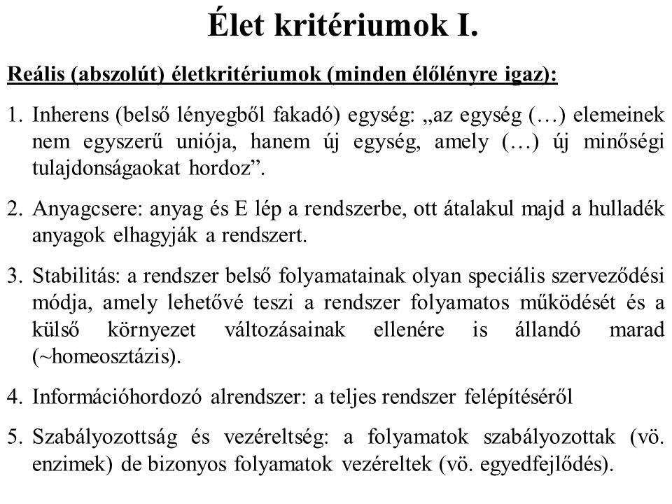 """Élet kritériumok I. Reális (abszolút) életkritériumok (minden élőlényre igaz): 1.Inherens (belső lényegből fakadó) egység: """"az egység (…) elemeinek ne"""