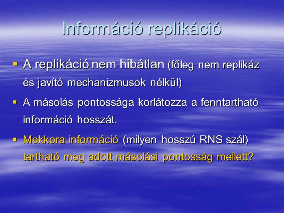 Információ replikáció  A replikáció nem hibátlan (főleg nem replikáz és javító mechanizmusok nélkül)  A másolás pontossága korlátozza a fenntartható információ hosszát.