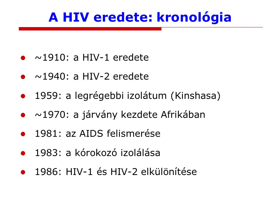 A HIV eredete: kronológia ~1910: a HIV-1 eredete ~1940: a HIV-2 eredete 1959: a legrégebbi izolátum (Kinshasa) ~1970: a járvány kezdete Afrikában 1981: az AIDS felismerése 1983: a kórokozó izolálása 1986: HIV-1 és HIV-2 elkülönítése