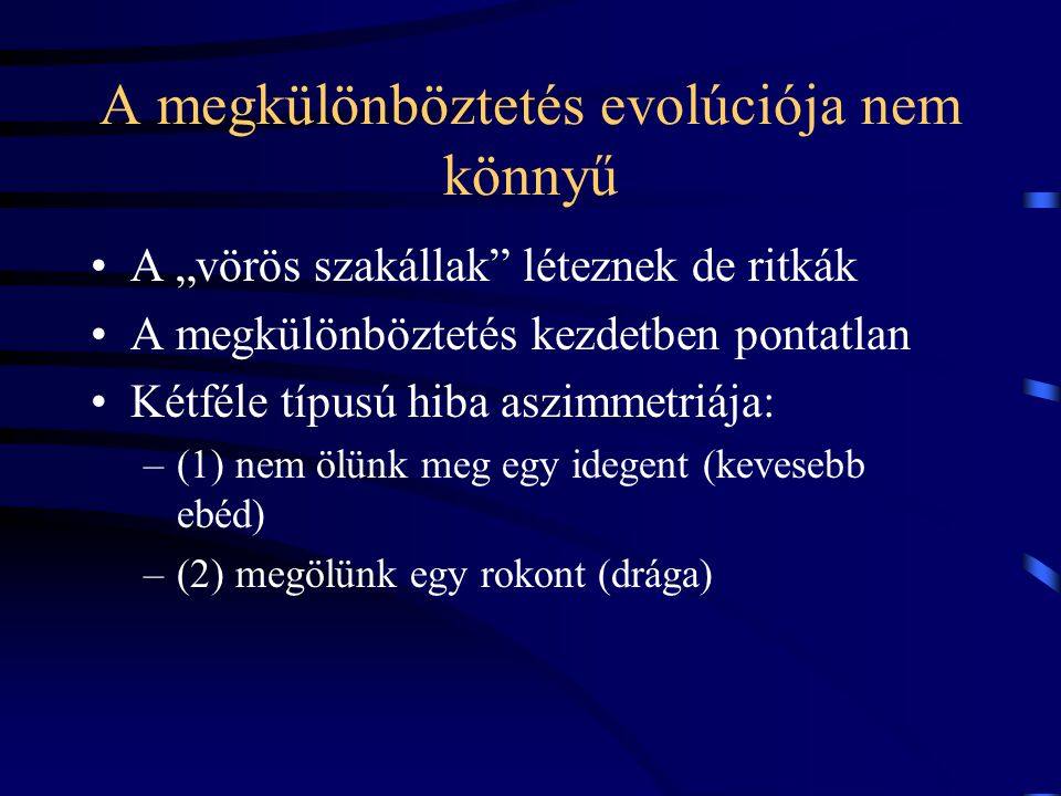 """A megkülönböztetés evolúciója nem könnyű A """"vörös szakállak léteznek de ritkák A megkülönböztetés kezdetben pontatlan Kétféle típusú hiba aszimmetriája: –(1) nem ölünk meg egy idegent (kevesebb ebéd) –(2) megölünk egy rokont (drága)"""