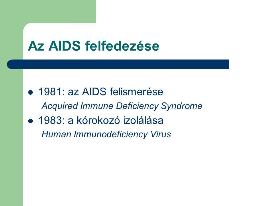 Az AIDS felfedezése 1981: az AIDS felismerése Acquired Immune Deficiency Syndrome 1983: a kórokozó izolálása Human Immunodeficiency Virus