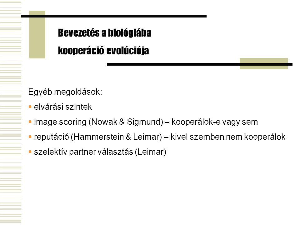 Egyéb megoldások:  elvárási szintek  image scoring (Nowak & Sigmund) – kooperálok-e vagy sem  reputáció (Hammerstein & Leimar) – kivel szemben nem kooperálok  szelektív partner választás (Leimar) Bevezetés a biológiába kooperáció evolúciója