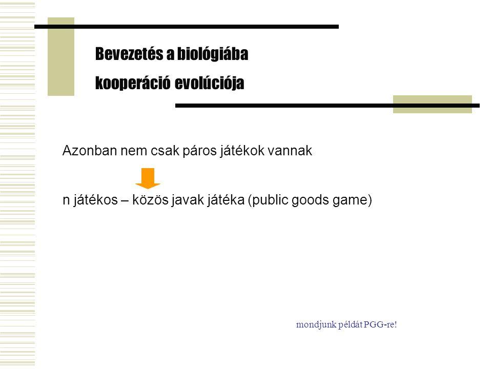 Azonban nem csak páros játékok vannak n játékos – közös javak játéka (public goods game) Bevezetés a biológiába kooperáció evolúciója mondjunk példát PGG-re!