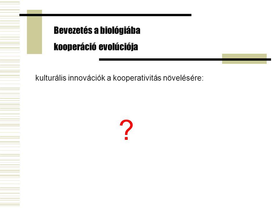 kulturális innovációk a kooperativitás növelésére: ? Bevezetés a biológiába kooperáció evolúciója