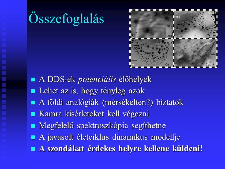 Összefoglalás A DDS-ek potenciális élőhelyek A DDS-ek potenciális élőhelyek Lehet az is, hogy tényleg azok Lehet az is, hogy tényleg azok A földi analógiák (mérsékelten?) bíztatók A földi analógiák (mérsékelten?) bíztatók Kamra kísérleteket kell végezni Kamra kísérleteket kell végezni Megfelelő spektroszkópia segíthetne Megfelelő spektroszkópia segíthetne A javasolt életciklus dinamikus modellje A javasolt életciklus dinamikus modellje A szondákat érdekes helyre kellene küldeni.