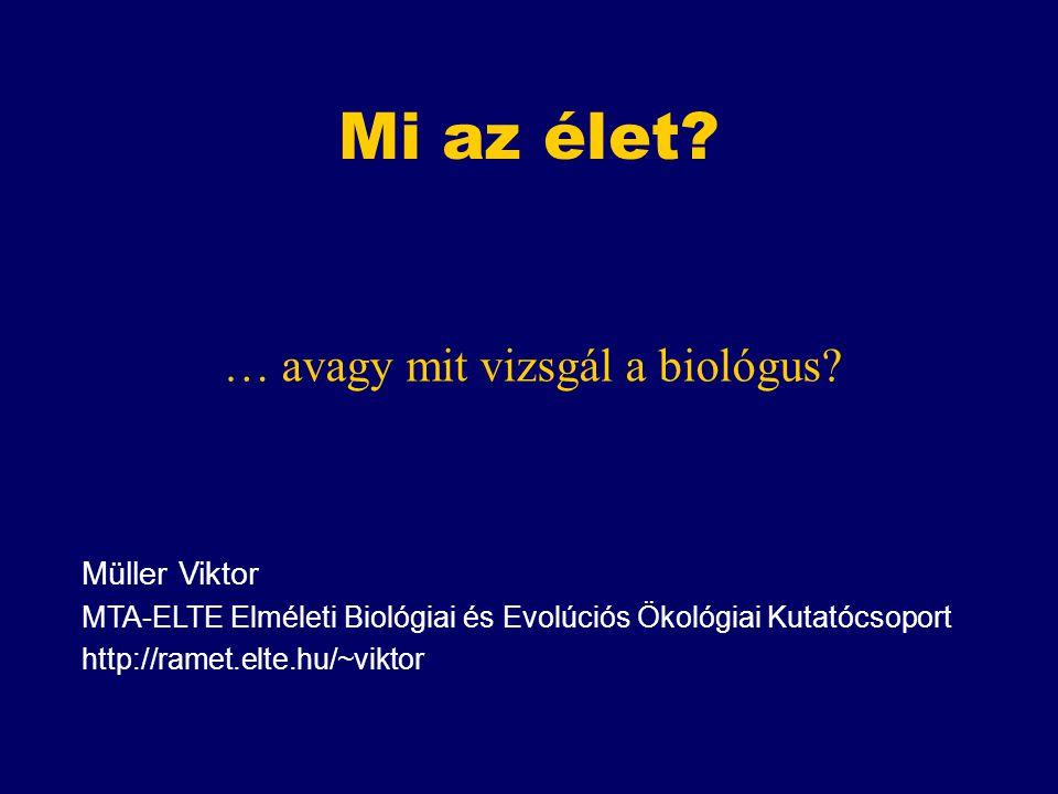 Mi az élet? … avagy mit vizsgál a biológus? Müller Viktor MTA-ELTE Elméleti Biológiai és Evolúciós Ökológiai Kutatócsoport http://ramet.elte.hu/~vikto