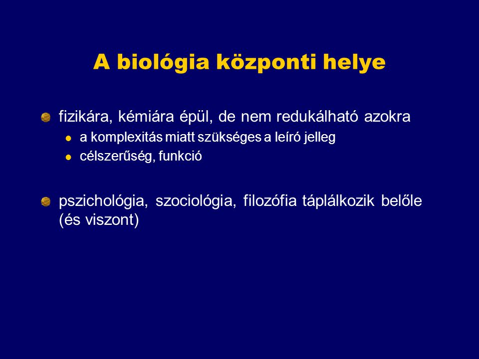 A biológia központi helye fizikára, kémiára épül, de nem redukálható azokra a komplexitás miatt szükséges a leíró jelleg célszerűség, funkció pszichol