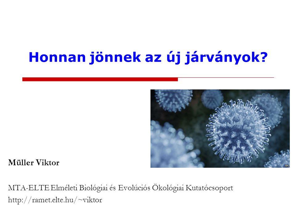 Honnan jönnek az új járványok? Müller Viktor MTA-ELTE Elméleti Biológiai és Evolúciós Ökológiai Kutatócsoport http://ramet.elte.hu/~viktor
