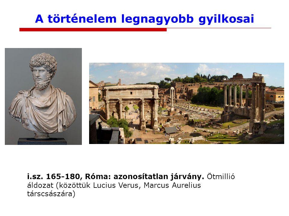 A történelem legnagyobb gyilkosai i.sz. 165-180, Róma: azonosítatlan járvány. Ötmillió áldozat (közöttük Lucius Verus, Marcus Aurelius társcsászára)