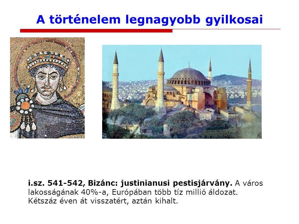 A történelem legnagyobb gyilkosai i.sz. 541-542, Bizánc: justinianusi pestisjárvány. A város lakosságának 40%-a, Európában több tíz millió áldozat. Ké