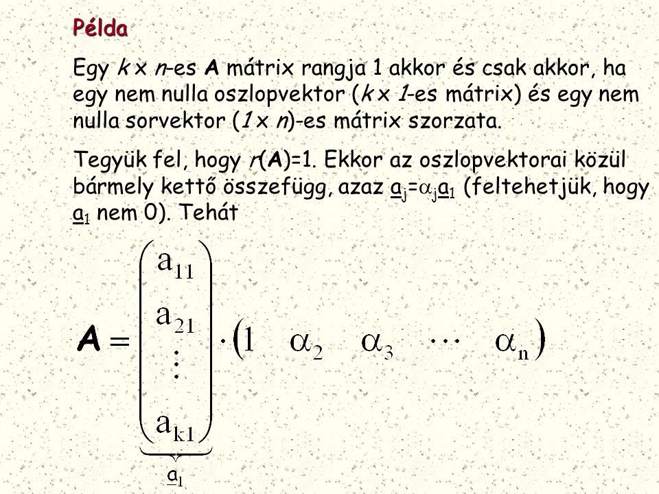 Példa Egy k x n-es A mátrix rangja 1 akkor és csak akkor, ha egy nem nulla oszlopvektor (k x 1-es mátrix) és egy nem nulla sorvektor (1 x n)-es mátrix