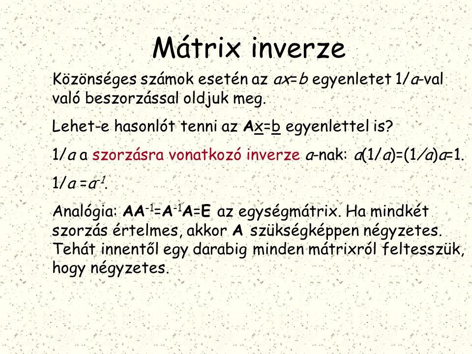 Mátrix inverze Közönséges számok esetén az ax=b egyenletet 1/a-val való beszorzással oldjuk meg. Lehet-e hasonlót tenni az Ax=b egyenlettel is? 1/a a