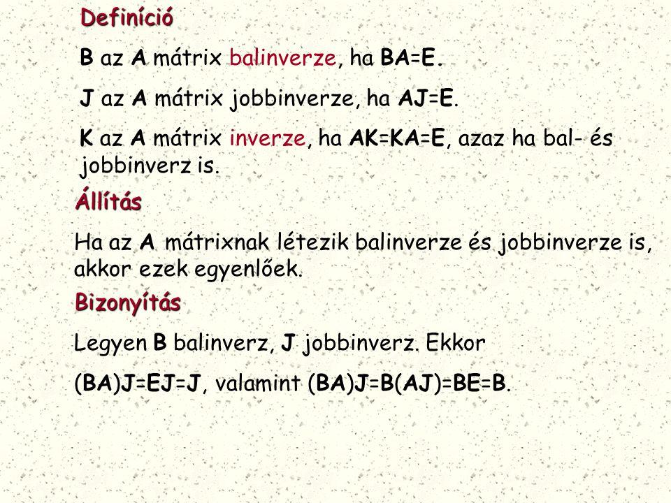 Definíció B az A mátrix balinverze, ha BA=E. J az A mátrix jobbinverze, ha AJ=E. K az A mátrix inverze, ha AK=KA=E, azaz ha bal- és jobbinverz is.Állí