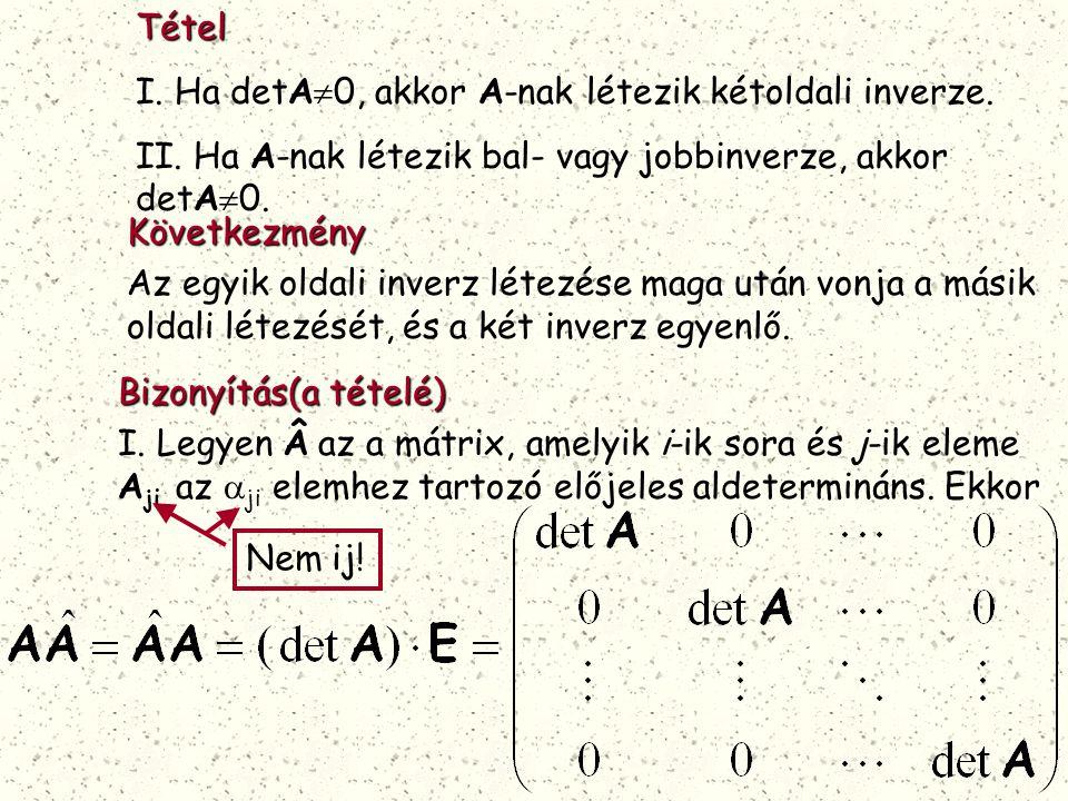 Tétel I. Ha detA  0, akkor A-nak létezik kétoldali inverze. II. Ha A-nak létezik bal- vagy jobbinverze, akkor detA  0.Következmény Az egyik oldali i