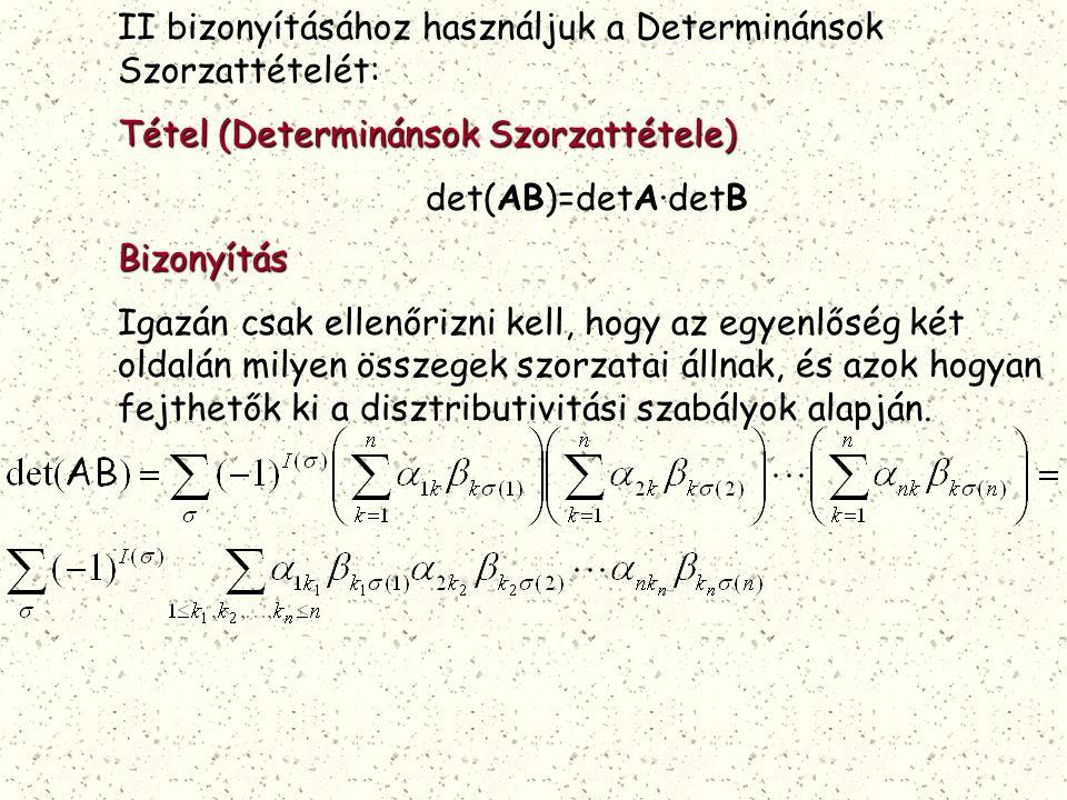 II bizonyításához használjuk a Determinánsok Szorzattételét: Tétel (Determinánsok Szorzattétele) det(AB)=detA·detB Bizonyítás Igazán csak ellenőrizni