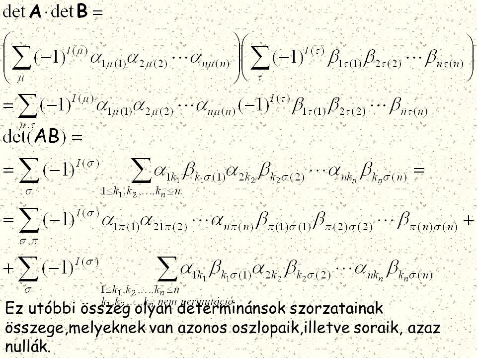 Ez utóbbi összeg olyan determinánsok szorzatainak összege,melyeknek van azonos oszlopaik,illetve soraik, azaz nullák.