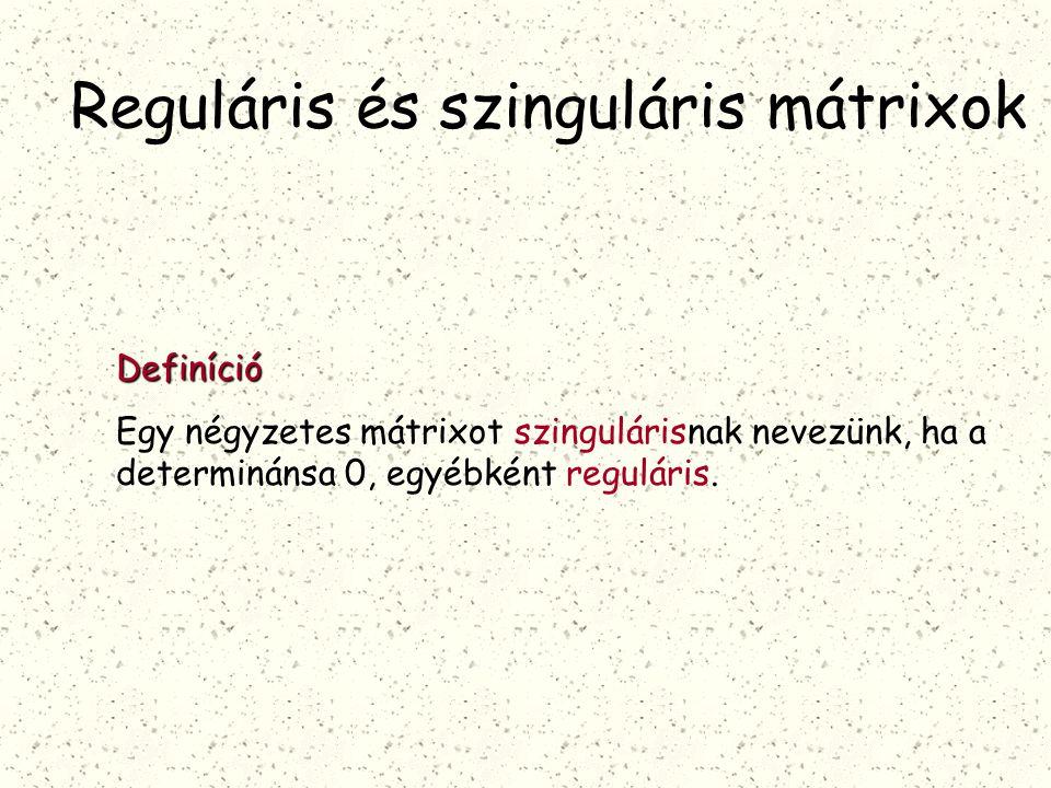 Reguláris és szinguláris mátrixok Definíció Egy négyzetes mátrixot szingulárisnak nevezünk, ha a determinánsa 0, egyébként reguláris.